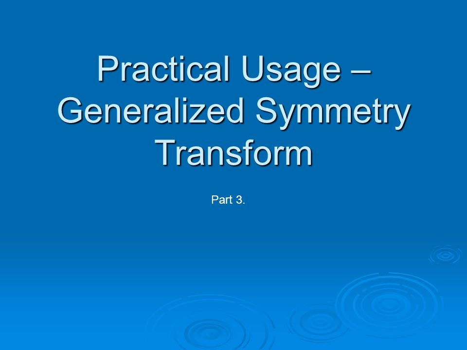 Practical Usage – Generalized Symmetry Transform Part 3.