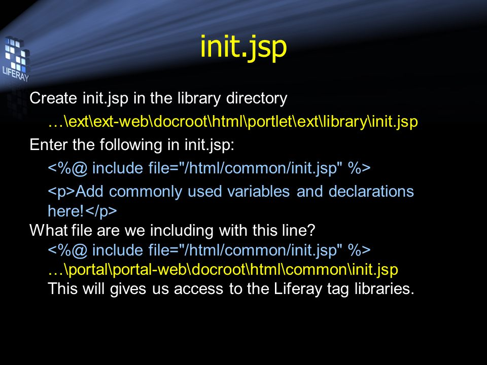 init.jsp Create init.jsp in the library directory …\ext\ext-web\docroot\html\portlet\ext\library\init.jsp Enter the following in init.jsp: Add commonly used variables and declarations here.