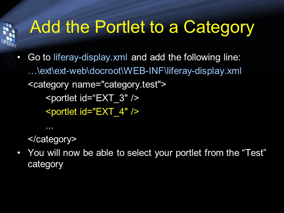 Add the Portlet to a Category Go to liferay-display.xml and add the following line: …\ext\ext-web\docroot\WEB-INF\liferay-display.xml...