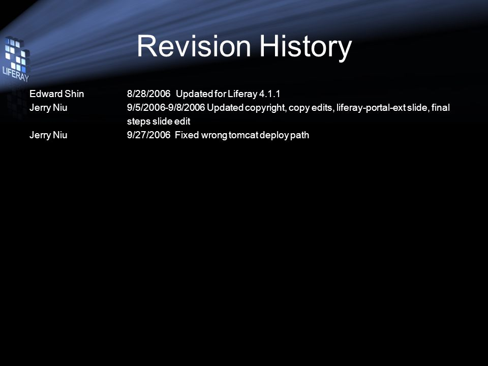 Revision History Edward Shin8/28/2006Updated for Liferay 4.1.1 Jerry Niu9/5/2006-9/8/2006 Updated copyright, copy edits, liferay-portal-ext slide, final steps slide edit Jerry Niu9/27/2006 Fixed wrong tomcat deploy path