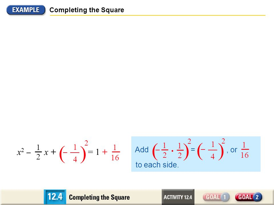 Completing the Square S OLUTION Divide each side by 2. 2x 2 – x = 2 Factor 2x 2 – x – 2 = 0 2x 2 – x – 2 = 0 x 2 – x = 1 1 2 Write original equation.
