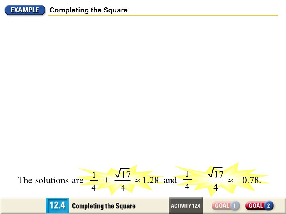 Completing the Square ) 1 4 2 – ( x = 17 16 17 4 1 4 x – = 1 2 x 2 – x + = 1 + ) ( 1 4 2 – 1 16 Add =, or ( 1 2 – 1 2 ) 1 16 2 ) ( 1 4 2 – to each sid