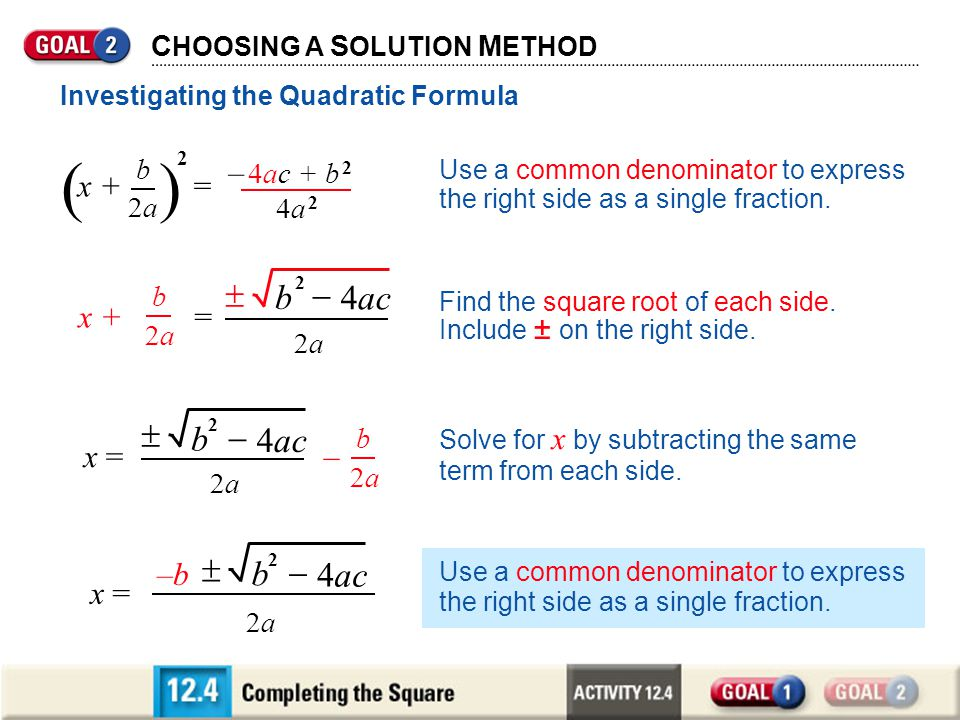 C HOOSING A S OLUTION M ETHOD b 2a2a b 2 4ac 2a2a x + = Use a common denominator to express the right side as a single fraction. Investigating the Qua