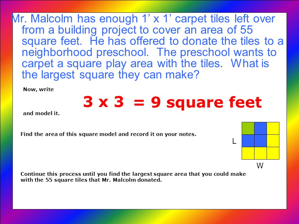 Your notes should look something like this: Square Roots8/28/09 Area = L X W 1 x 1 = 1 square foot 2 x 2 = 4 square feet 3 x 3 = 9 square feet 4 x 4 = 16 square feet 5 x 5 = 25 square feet 6 x 6 = 36 square feet 7 x 7 = 49 square feet 8 x 8 = 64 square feet