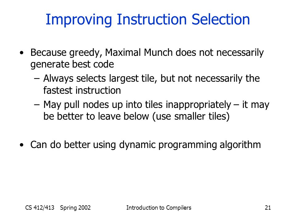 CS 412/413 Spring 2002 Introduction to Compilers21 Improving Instruction Selection Because greedy, Maximal Munch does not necessarily generate best code –Always selects largest tile, but not necessarily the fastest instruction –May pull nodes up into tiles inappropriately – it may be better to leave below (use smaller tiles) Can do better using dynamic programming algorithm