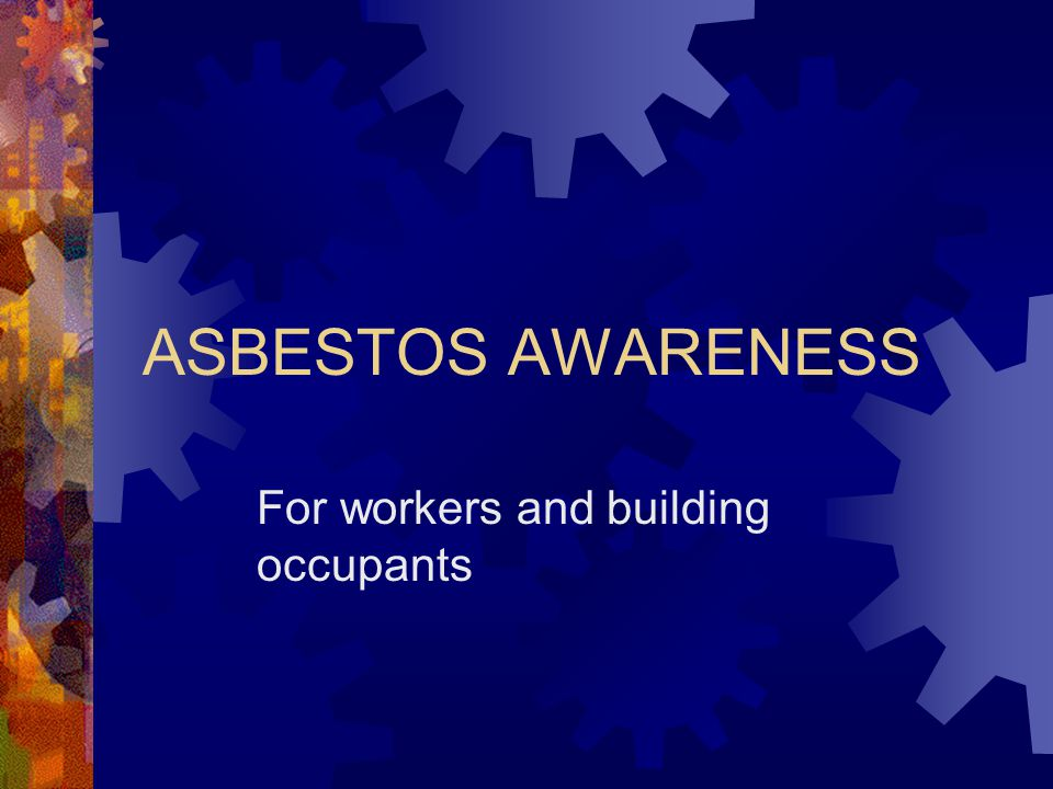 ASBESTOS AWARENESS For workers and building occupants