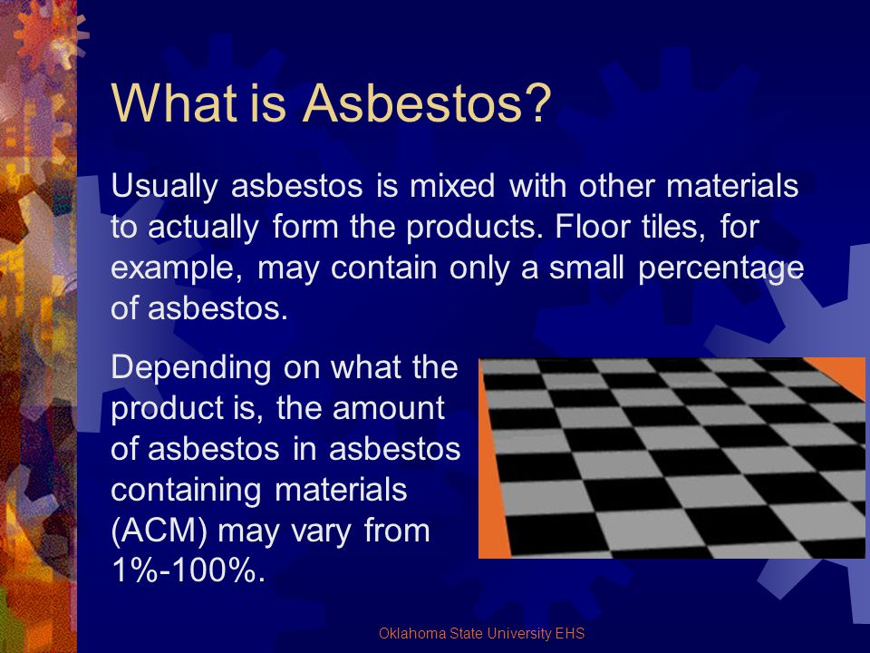 Oklahoma State University EHS What is Asbestos? Usually asbestos is mixed with other materials to actually form the products. Floor tiles, for example