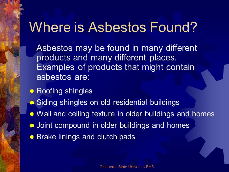 Oklahoma State University EHS Where is Asbestos Found? Asbestos may be found in many different products and many different places. Examples of product