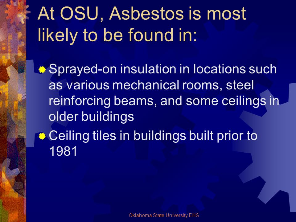 Oklahoma State University EHS At OSU, Asbestos is most likely to be found in: Sprayed-on insulation in locations such as various mechanical rooms, ste