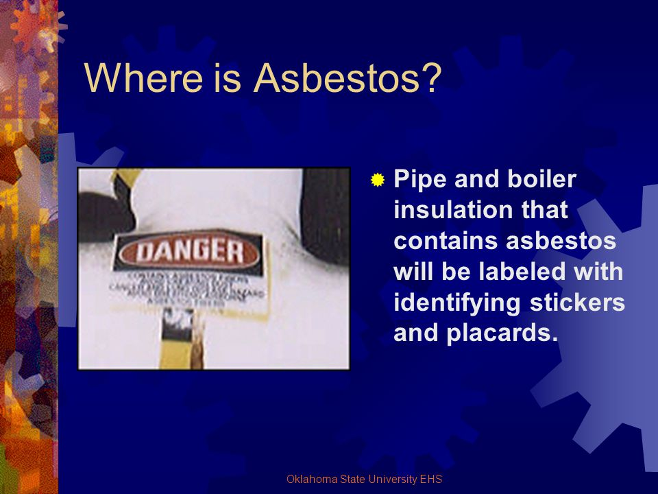 Oklahoma State University EHS Where is Asbestos? Pipe and boiler insulation that contains asbestos will be labeled with identifying stickers and placa