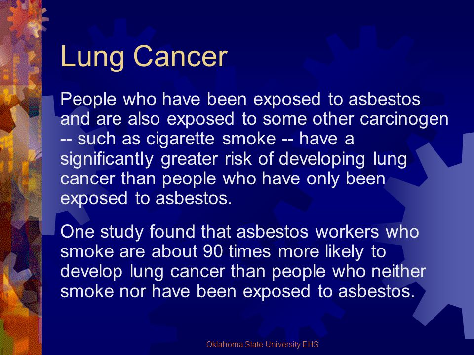 Oklahoma State University EHS Lung Cancer People who have been exposed to asbestos and are also exposed to some other carcinogen -- such as cigarette