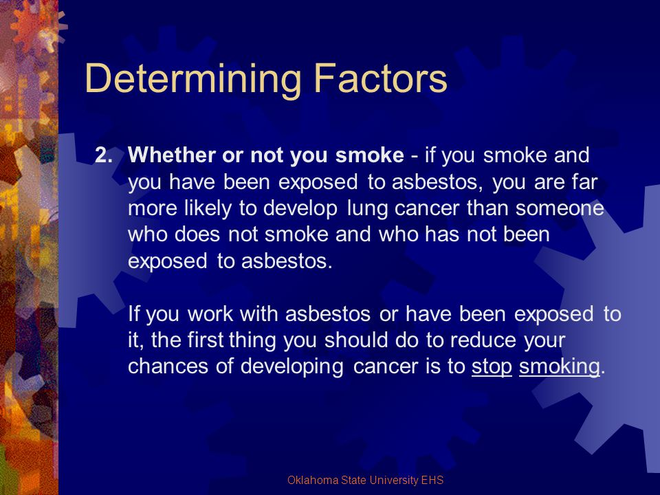 Oklahoma State University EHS Determining Factors 2.Whether or not you smoke - if you smoke and you have been exposed to asbestos, you are far more li