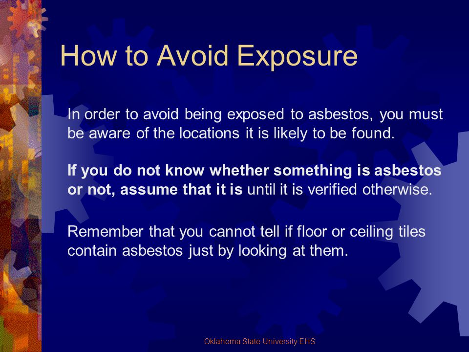 Oklahoma State University EHS How to Avoid Exposure In order to avoid being exposed to asbestos, you must be aware of the locations it is likely to be