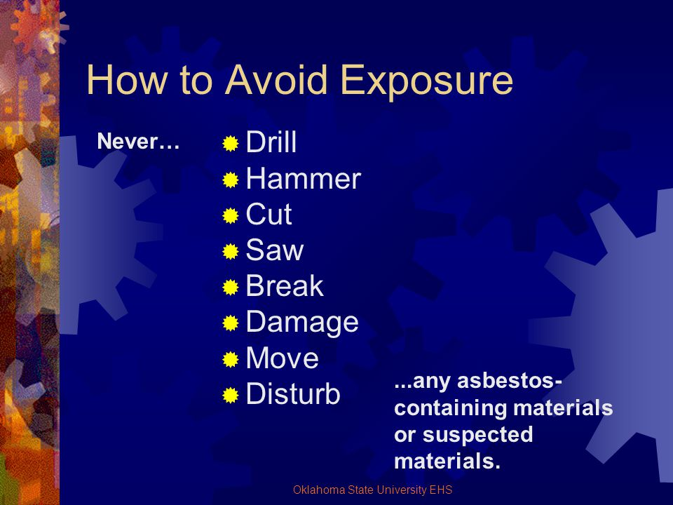 Oklahoma State University EHS How to Avoid Exposure Drill Hammer Cut Saw Break Damage Move Disturb Never…...any asbestos- containing materials or susp