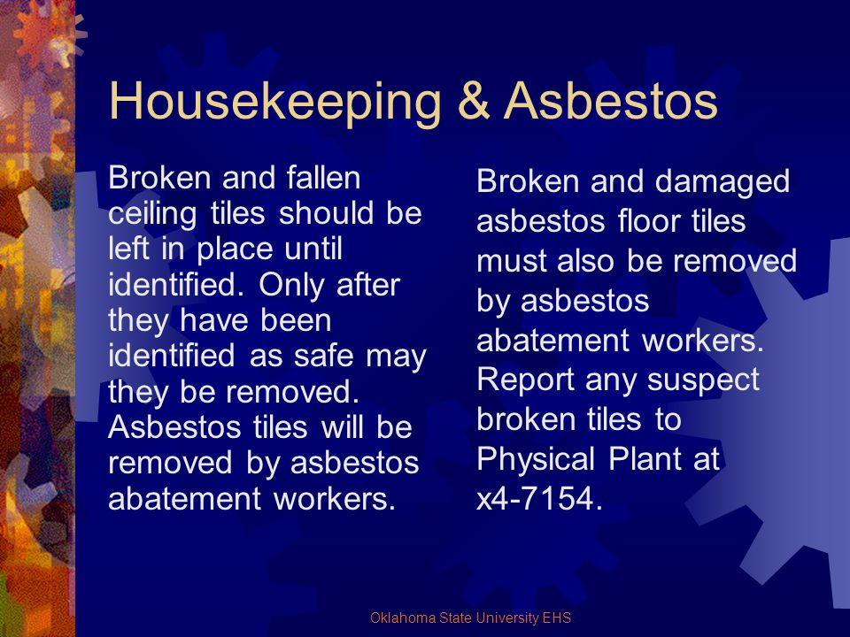 Oklahoma State University EHS Housekeeping & Asbestos Broken and fallen ceiling tiles should be left in place until identified. Only after they have b