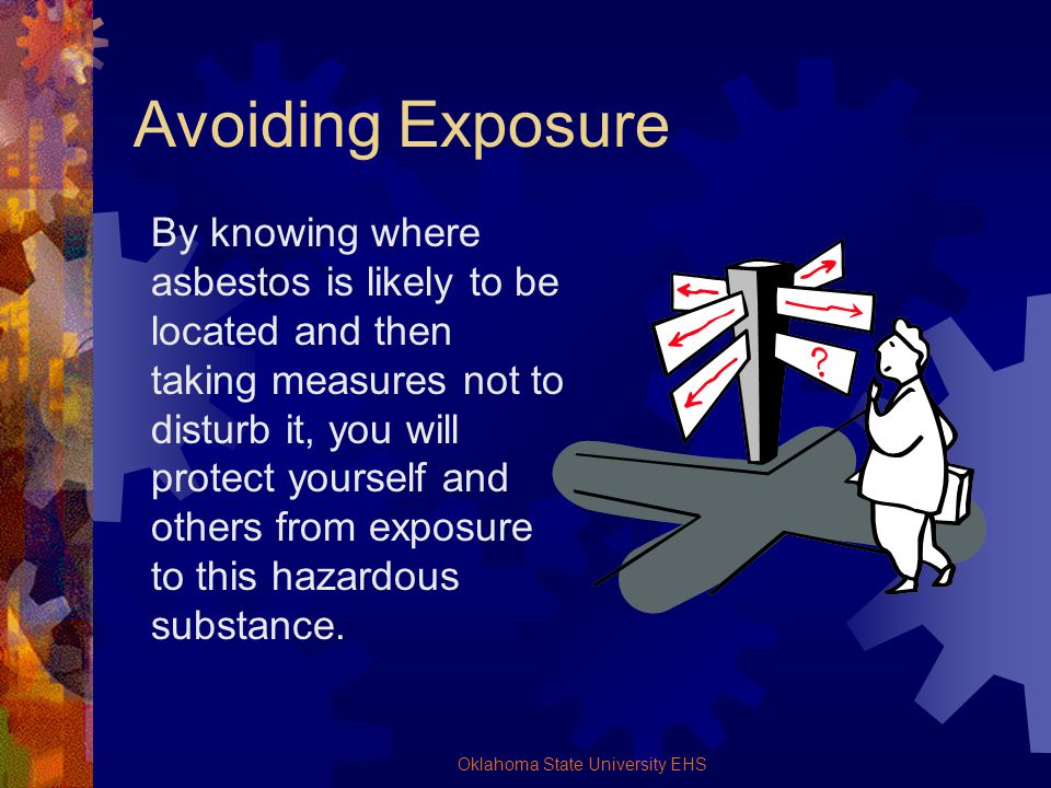 Oklahoma State University EHS Avoiding Exposure By knowing where asbestos is likely to be located and then taking measures not to disturb it, you will