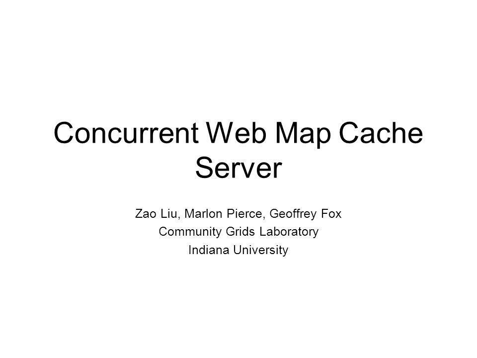 Concurrent Web Map Cache Server Zao Liu, Marlon Pierce, Geoffrey Fox Community Grids Laboratory Indiana University
