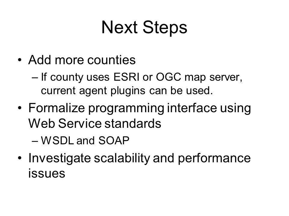Next Steps Add more counties –If county uses ESRI or OGC map server, current agent plugins can be used.