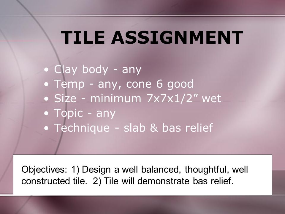 TILE ASSIGNMENT Clay body - any Temp - any, cone 6 good Size - minimum 7x7x1/2 wet Topic - any Technique - slab & bas relief Objectives: 1) Design a well balanced, thoughtful, well constructed tile.