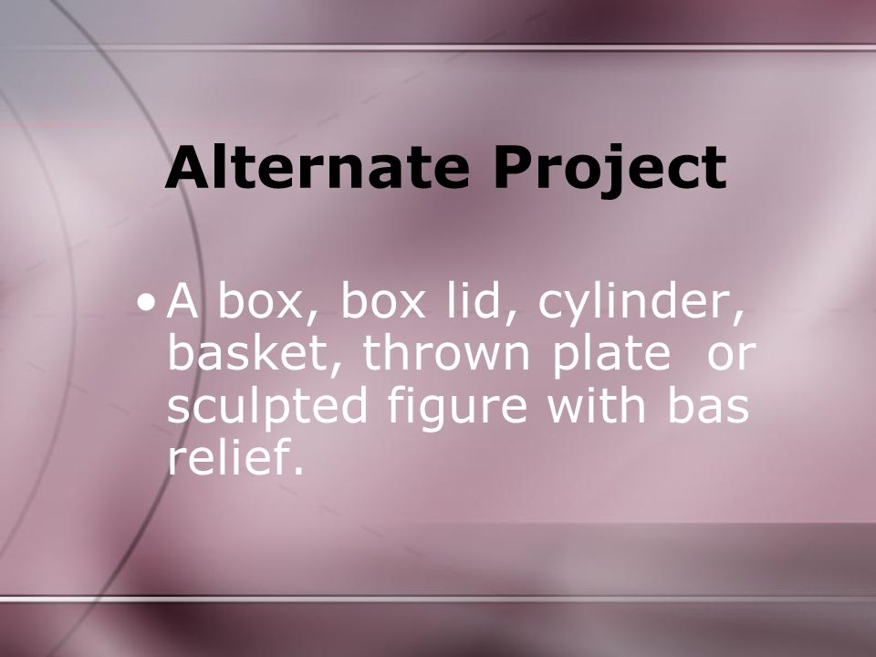Alternate Project A box, box lid, cylinder, basket, thrown plate or sculpted figure with bas relief.