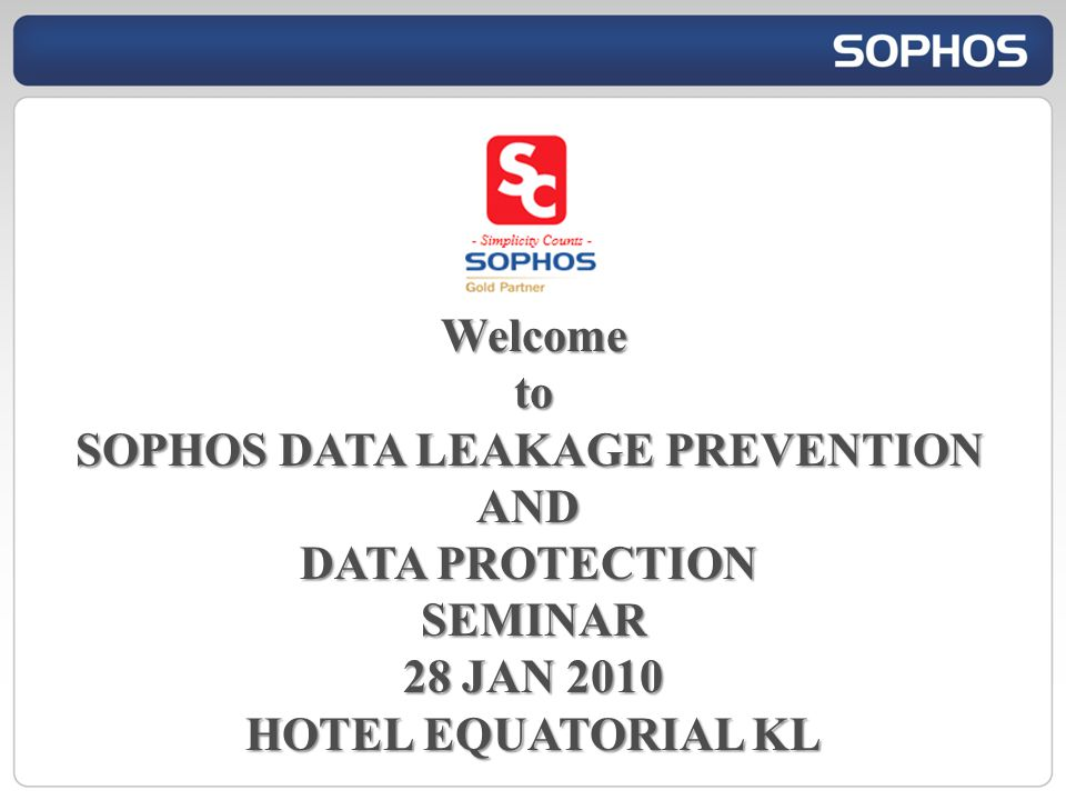 Welcometo SOPHOS DATA LEAKAGE PREVENTION AND DATA PROTECTION SEMINAR 28 JAN 2010 HOTEL EQUATORIAL KL