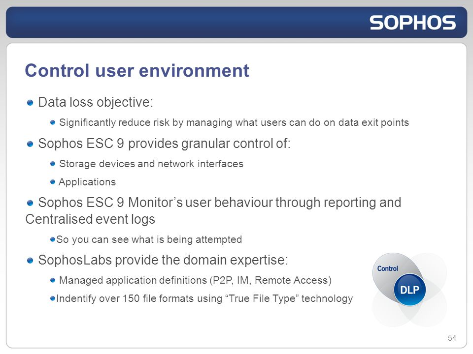 Control user environment 54 Data loss objective: Significantly reduce risk by managing what users can do on data exit points Sophos ESC 9 provides granular control of: Storage devices and network interfaces Applications Sophos ESC 9 Monitors user behaviour through reporting and Centralised event logs So you can see what is being attempted SophosLabs provide the domain expertise: Managed application definitions (P2P, IM, Remote Access) Indentify over 150 file formats using True File Type technology