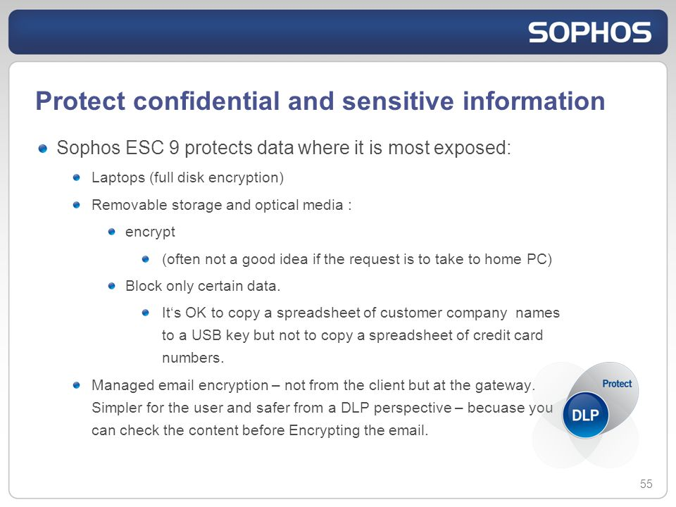 Protect confidential and sensitive information Sophos ESC 9 protects data where it is most exposed: Laptops (full disk encryption) Removable storage and optical media : encrypt (often not a good idea if the request is to take to home PC) Block only certain data.