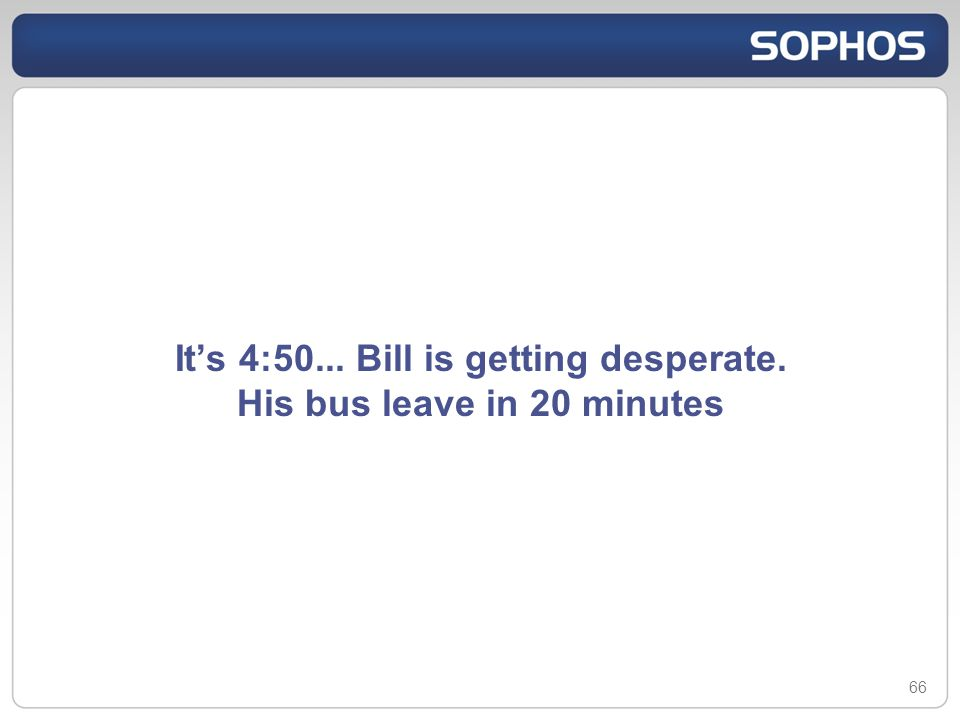Its 4:50... Bill is getting desperate. His bus leave in 20 minutes 66