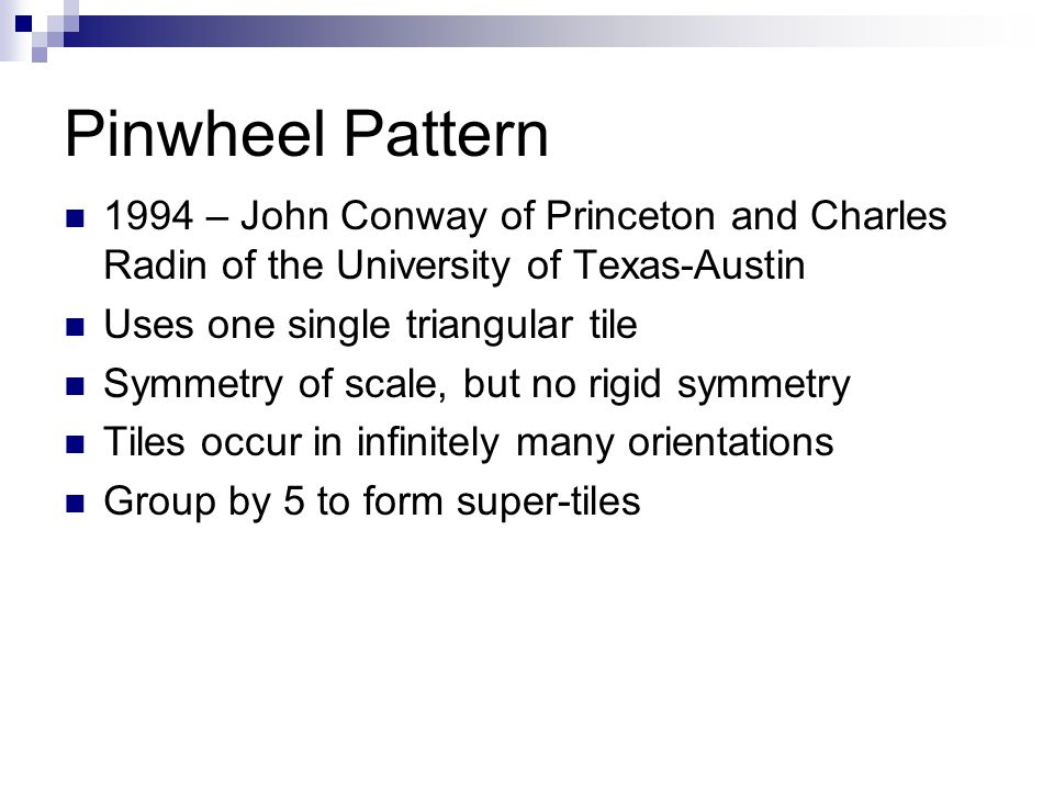 Pinwheel Pattern 1994 – John Conway of Princeton and Charles Radin of the University of Texas-Austin Uses one single triangular tile Symmetry of scale