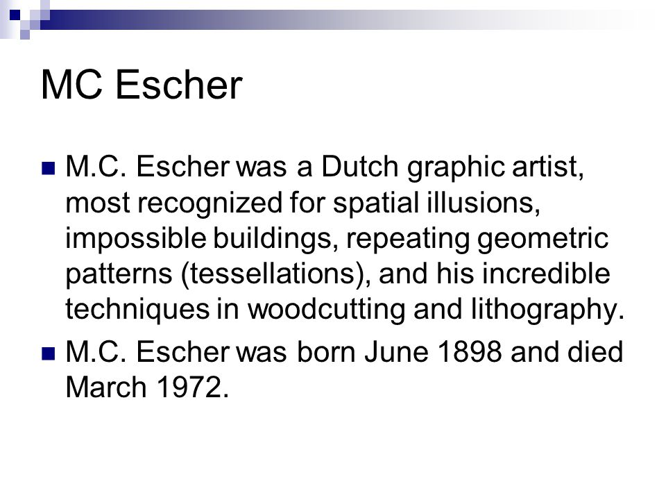MC Escher M.C. Escher was a Dutch graphic artist, most recognized for spatial illusions, impossible buildings, repeating geometric patterns (tessellat