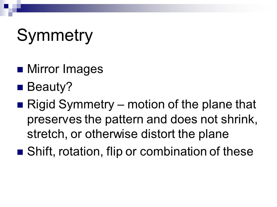 Symmetry Mirror Images Beauty? Rigid Symmetry – motion of the plane that preserves the pattern and does not shrink, stretch, or otherwise distort the