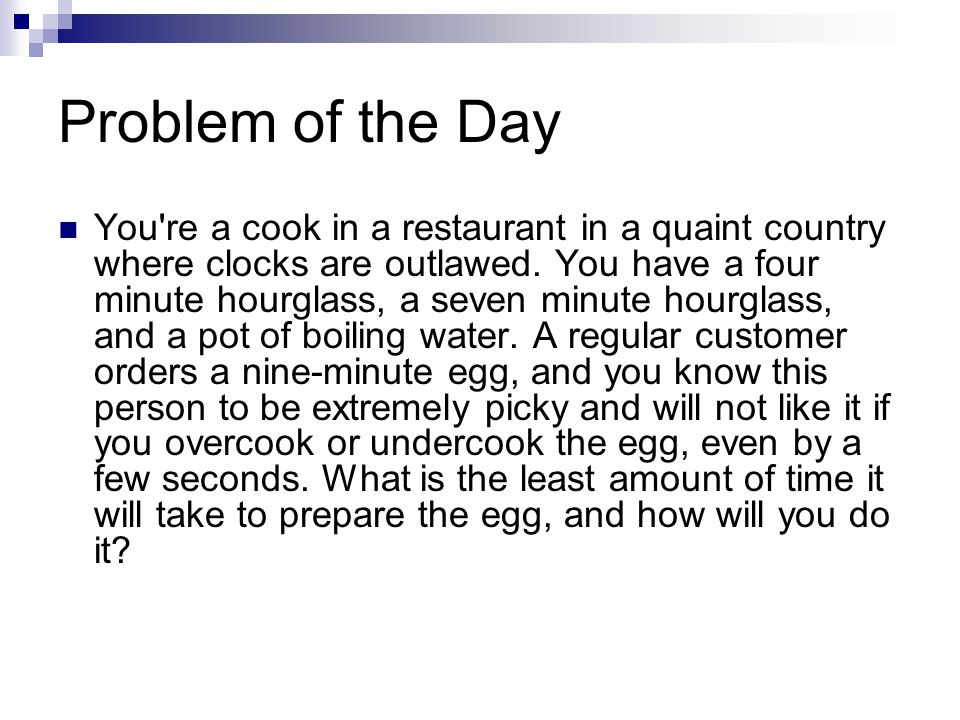 Problem of the Day You're a cook in a restaurant in a quaint country where clocks are outlawed. You have a four minute hourglass, a seven minute hourg