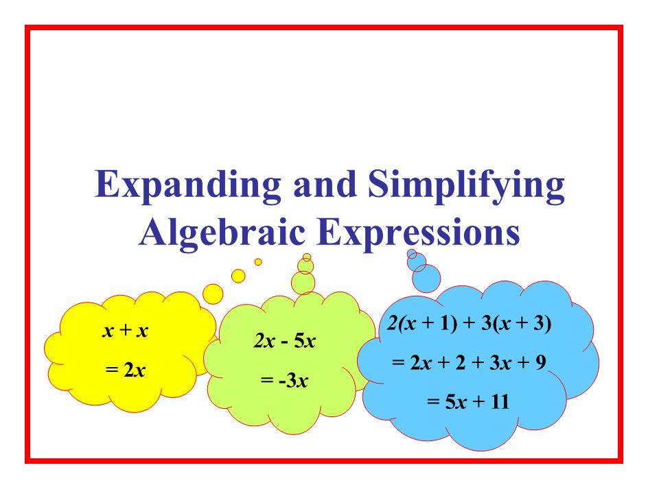 Expanding and Simplifying Algebraic Expressions x + x = 2x 2x - 5x = -3x 2(x + 1) + 3(x + 3) = 2x + 2 + 3x + 9 = 5x + 11