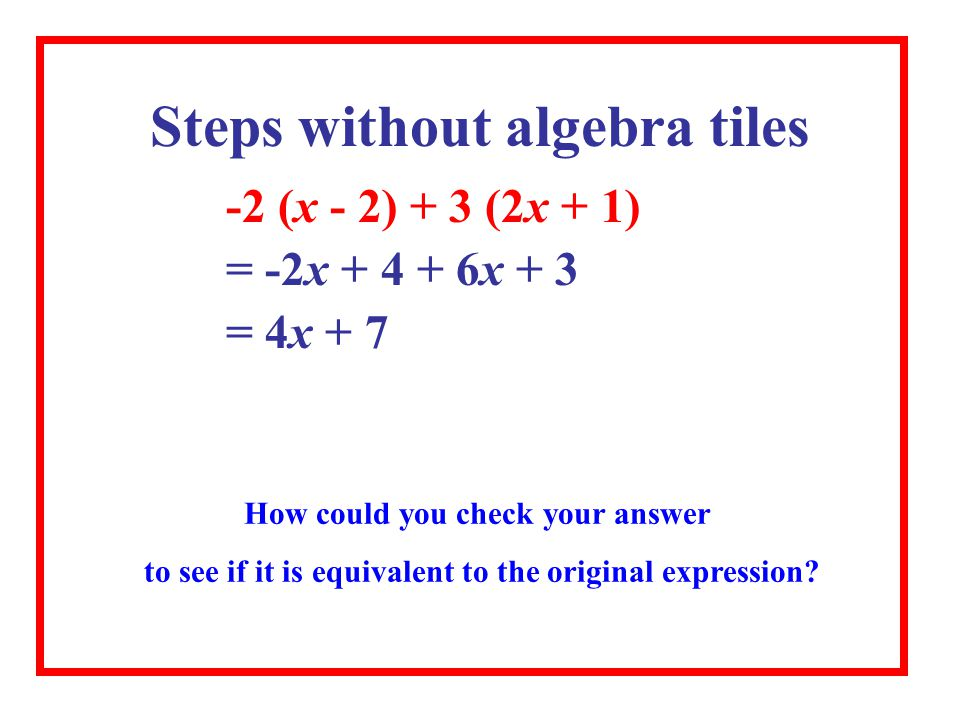 -2 (x - 2) + 3 (2x + 1) = -2x + 4 + 6x + 3 = 4x + 7 Steps without algebra tiles How could you check your answer to see if it is equivalent to the original expression?