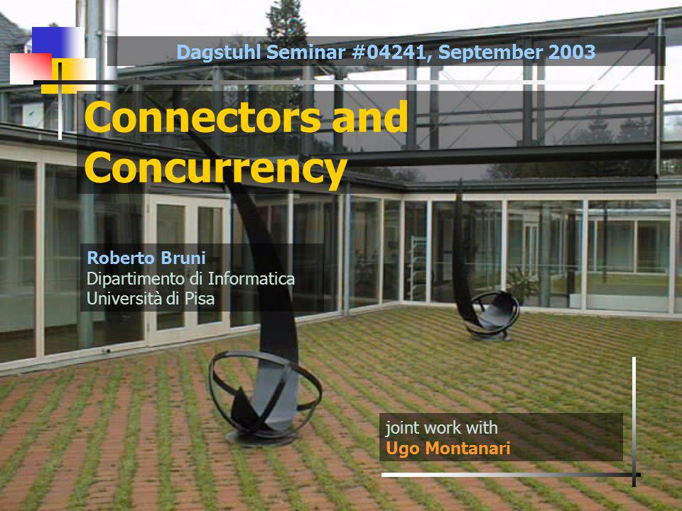 Connectors and Concurrency joint work with Ugo Montanari Roberto Bruni Dipartimento di Informatica Università di Pisa Dagstuhl Seminar #04241, September 2003
