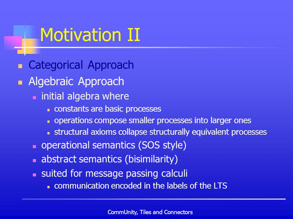 CommUnity, Tiles and Connectors Motivation II Categorical Approach Algebraic Approach initial algebra where constants are basic processes operations compose smaller processes into larger ones structural axioms collapse structurally equivalent processes operational semantics (SOS style) abstract semantics (bisimilarity) suited for message passing calculi communication encoded in the labels of the LTS