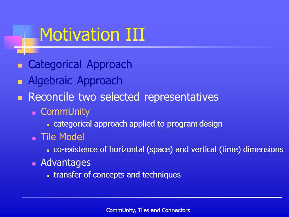 CommUnity, Tiles and Connectors Motivation III Categorical Approach Algebraic Approach Reconcile two selected representatives CommUnity categorical approach applied to program design Tile Model co-existence of horizontal (space) and vertical (time) dimensions Advantages transfer of concepts and techniques