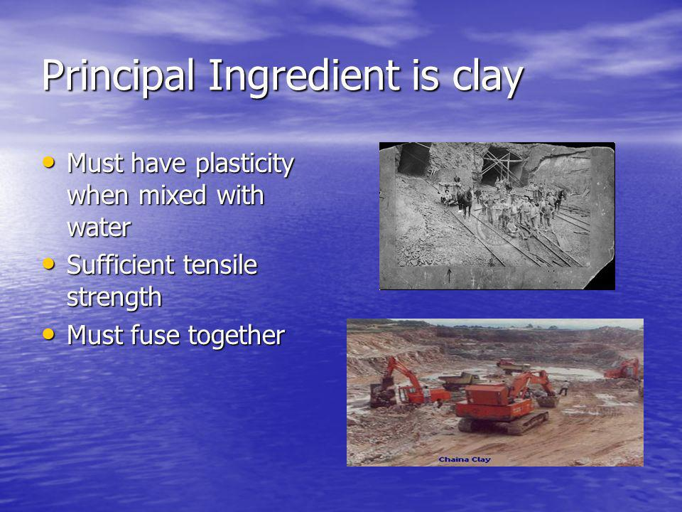 Principal Forms of Clay Clay occurs in three principal forms – same chemical properties – different physical properties Clay occurs in three principal forms – same chemical properties – different physical properties –Surface clays – found near the surface of the earth –Shales – subjected to high pressures relatively hard –Fireclays – deeper levels – uniform physical and chemical properties – withstand higher temp.