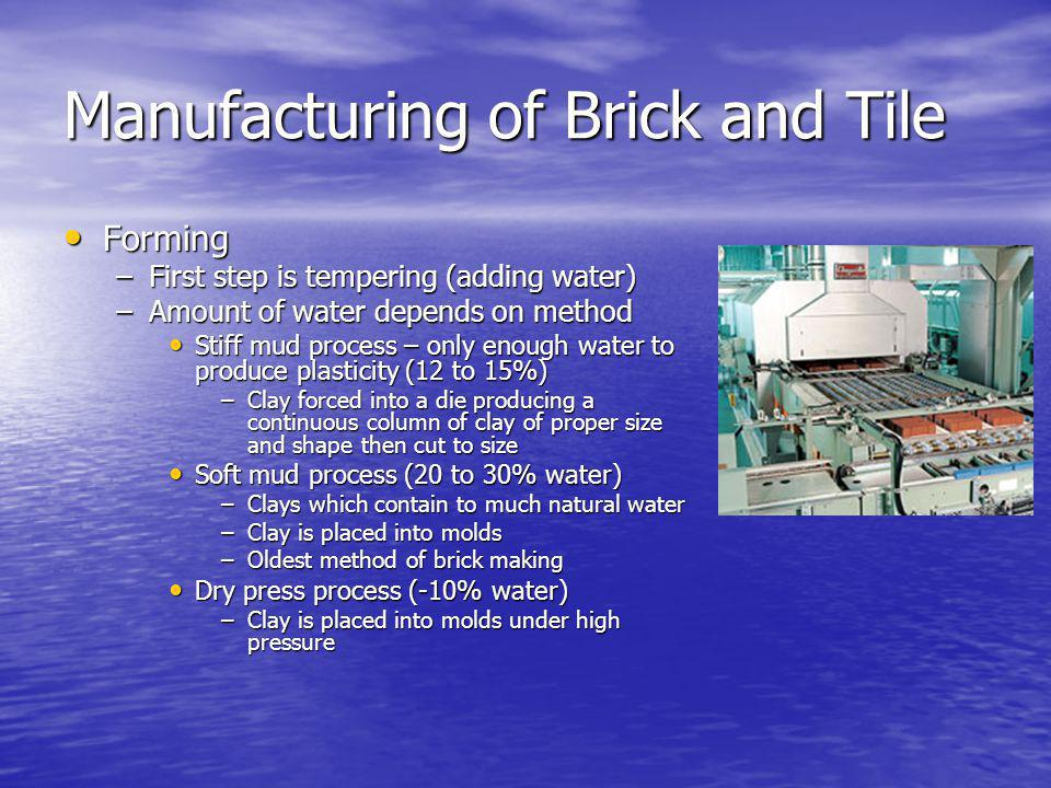 Manufacturing of Brick and Tile Forming Forming –First step is tempering (adding water) –Amount of water depends on method Stiff mud process – only enough water to produce plasticity (12 to 15%) Stiff mud process – only enough water to produce plasticity (12 to 15%) –Clay forced into a die producing a continuous column of clay of proper size and shape then cut to size Soft mud process (20 to 30% water) Soft mud process (20 to 30% water) –Clays which contain to much natural water –Clay is placed into molds –Oldest method of brick making Dry press process (-10% water) Dry press process (-10% water) –Clay is placed into molds under high pressure