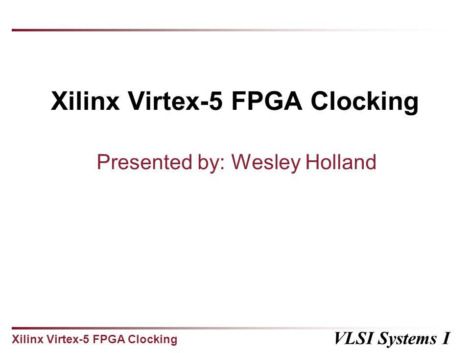Xilinx Virtex-5 FPGA Clocking VLSI Systems I Xilinx Virtex-5 FPGA Clocking Presented by: Wesley Holland