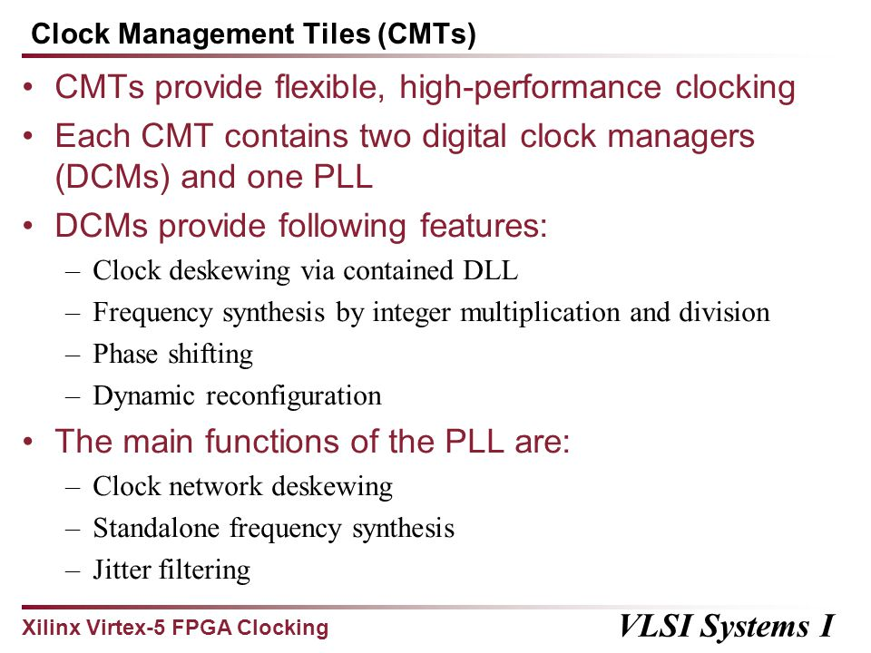 Xilinx Virtex-5 FPGA Clocking VLSI Systems I Conclusions Deskewing methods: deskew buffers (in DCMs) Power considerations: conditional clocks Maximum clock rate: 550 MHz Maximum skew: 480 ps for XC5VLX110T (mid-range device) Maximum skew percentage: 26.4% Clock distribution topology: tree CMT features: –Clock deskewing –Frequency synthesis –Phase shifting –Dynamic reconfiguration –Jitter filtering