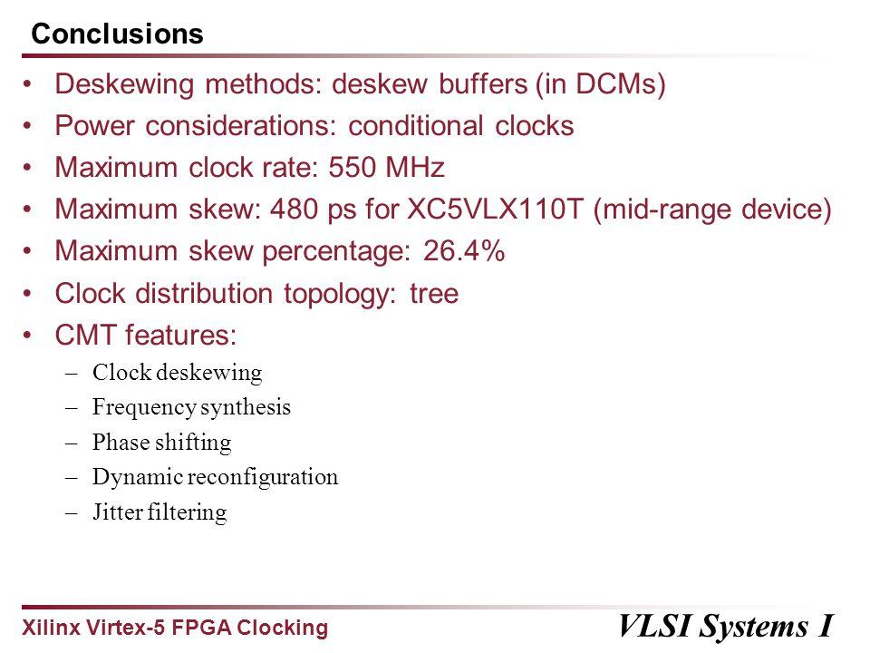 Xilinx Virtex-5 FPGA Clocking VLSI Systems I Conclusions Deskewing methods: deskew buffers (in DCMs) Power considerations: conditional clocks Maximum