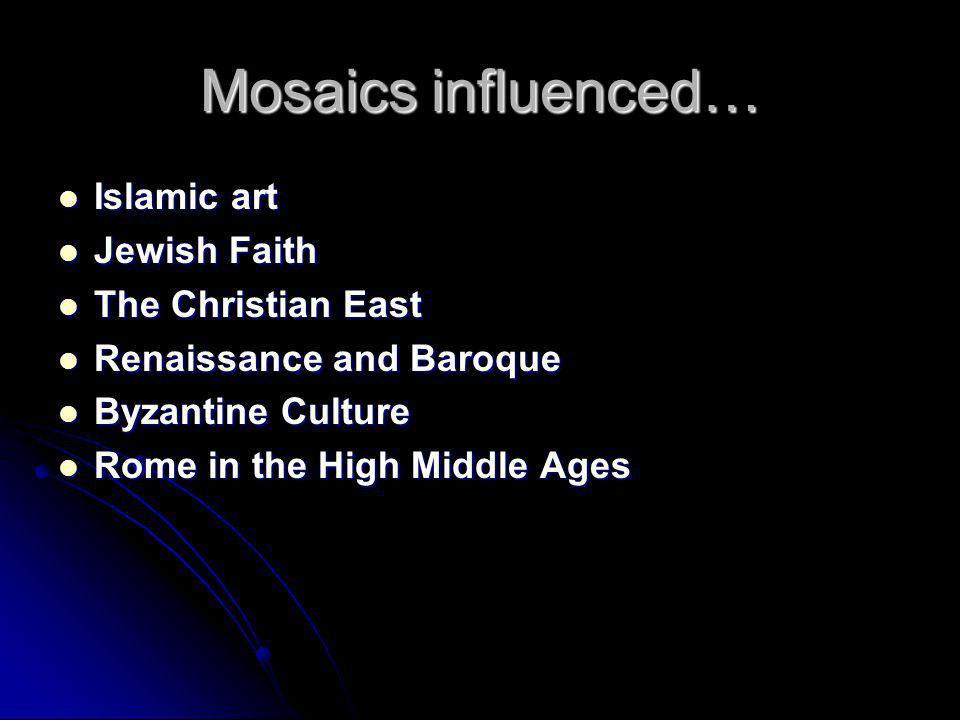 Mosaics influenced… Islamic art Islamic art Jewish Faith Jewish Faith The Christian East The Christian East Renaissance and Baroque Renaissance and Baroque Byzantine Culture Byzantine Culture Rome in the High Middle Ages Rome in the High Middle Ages