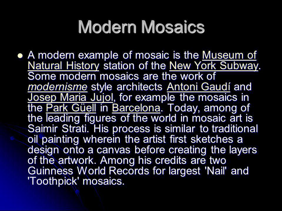 Modern Mosaics A modern example of mosaic is the Museum of Natural History station of the New York Subway. Some modern mosaics are the work of moderni