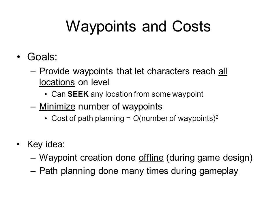 Waypoints and Costs Goals: –Provide waypoints that let characters reach all locations on level Can SEEK any location from some waypoint –Minimize numb