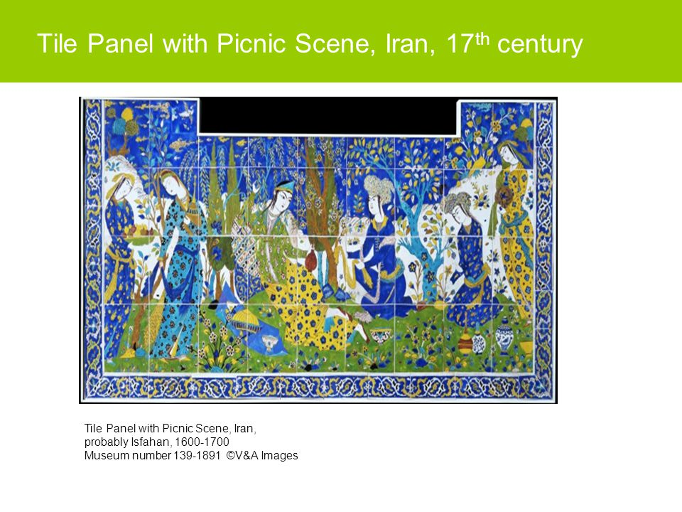 Tile Panel with Picnic Scene, Iran, 17 th century Tile Panel with Picnic Scene, Iran, probably Isfahan, 1600-1700 Museum number 139-1891 ©V&A Images