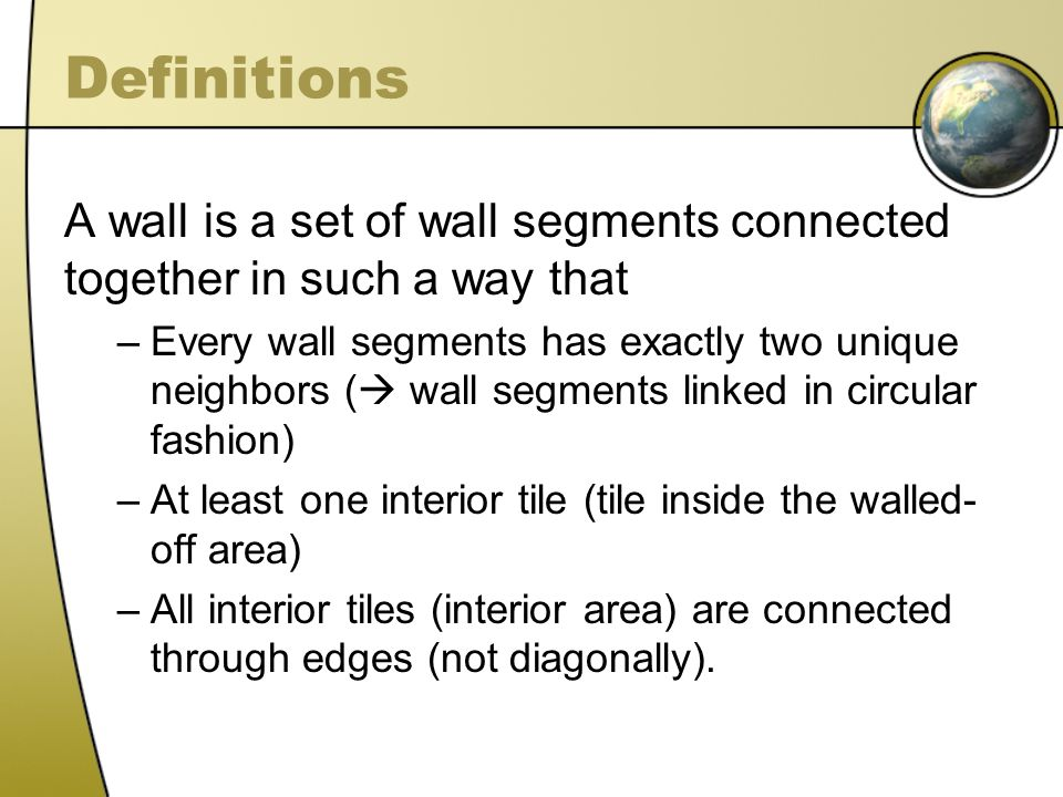 Definitions A wall is a set of wall segments connected together in such a way that –Every wall segments has exactly two unique neighbors ( wall segmen