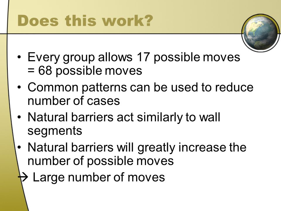 Does this work? Every group allows 17 possible moves = 68 possible moves Common patterns can be used to reduce number of cases Natural barriers act si