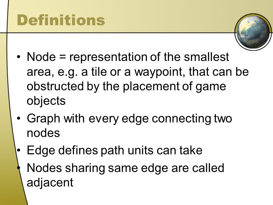 Definitions Node = representation of the smallest area, e.g. a tile or a waypoint, that can be obstructed by the placement of game objects Graph with