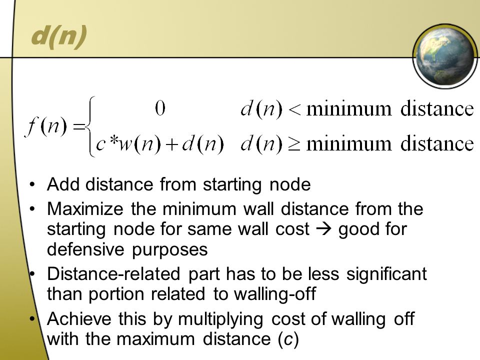 d(n) Add distance from starting node Maximize the minimum wall distance from the starting node for same wall cost good for defensive purposes Distance-related part has to be less significant than portion related to walling-off Achieve this by multiplying cost of walling off with the maximum distance (c)